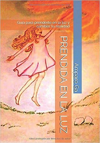 PRENDIDA EN LA LUZ: GUÍA PARA PRENDERTE EN LA LUZ Y CAMBIAR TU REALIDAD (Spanish Edition): AMPARO GA: 9788416063888: Amazon.com: Books