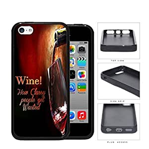 Wine! How Classy People Get Wasted Rubber Silicone TPU Cell Phone Case Apple iPhone 5c