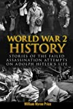 World War 2 History: Stories Of The Failed Assassination Attempts On Adolph Hitler's Life (Waffen, WW2, Hitler, German War, Irma Grese, Auschwitz, World War 2 History) (Volume 2)