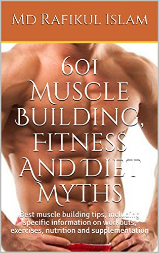 601 Muscle Building, Fitness And Diet Myths: Best muscle building tips, including specific information on workouts, exercises, nutrition and supplementation by [Islam, Md Rafikul]