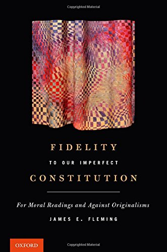 fidelity-to-our-imperfect-constitution-for-moral-readings-and-against-originalisms