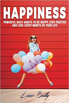 Book Happiness: Powerful Daily Habits To Be Happy, Stay Positive And Love Every Minut: Volume 1 (Positive Thinking, Mindset, Mindfulness Book)