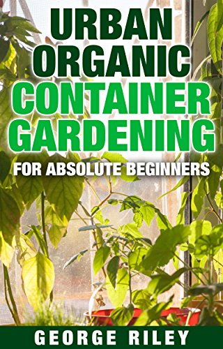 Urban Organic Container Gardening for Absolute Beginners by [Riley, George]