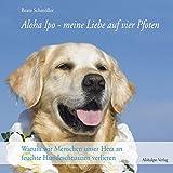 Aloha Ipo - meine Liebe auf vier Pfoten: Warum wir Menschen unser Herz an feuchte Hundeschnauzen verlieren