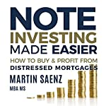 Note Investing Made Easier: How to Buy and Profit from Distressed Mortgages | Martin Saenz
