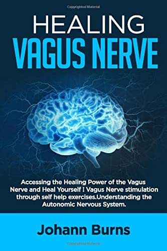 Healing Vagus Nerve: Accessing the Healing Power of the Vagus Nerve and Heal Yourself! Vagus Nerve Stimulation through self help exercises. Understanding the Autonomic Nervus System