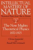 Intellectual Mastery of Nature : Theoretical Physics from Ohm to Einstein: The Now Mighty Theo Physics, 1870-1925, McCormmach, Russell K. and Jungnickel, Christa, 0226415856