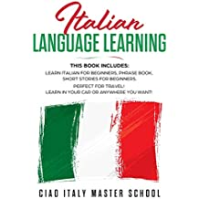 Italian Language Learning: This Book Includes: Learn Italian for Beginners, Phrase Book, Short Stories for Beginners. Perfect for Travel! Learn in Your Car or Anywhere You Want!