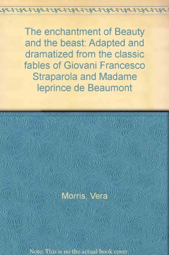 The enchantment of Beauty and the beast: Adapted and dramatized from the classic fables of Giovani Francesco Straparola and Madame leprince de Beaumont (Beauty And The Beast Madame Leprince De Beaumont)