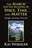 The Search for the Meaning of Space, Time, and Matter, Kai Woehler, 1436395615