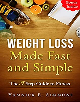 Weight Loss Made Fast and Simple: The 5 Step Guide to Complete Fitness - The Day to Day Lifestyle Adjustments to Quickly Lose Weight Burn Fat and Drop as Many Pounds as you Desire: Healthy Living