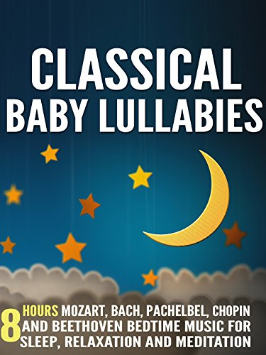 Classical Baby Lullabies: 8 Hours Mozart, Bach, Pachelbel, Chopin and Beethoven Bedtime Music for Sleep, Relaxation and Meditation