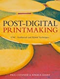 Post-Digital Printmaking : CNC, Traditional and Hybrid Techniques, Geary, Angela and Catanese, Paul, 1408124947