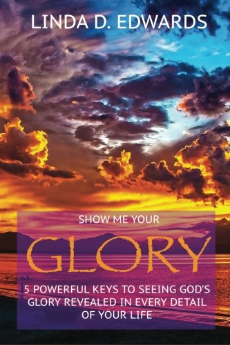Download Show me your Glory: 5 powerful keys to seeing God's glory revealed in every detail of your life PDF