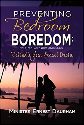 Preventing Bedroom Boredom: In a Ten Year Plus Marriage Rekindle Your Sexual Desire