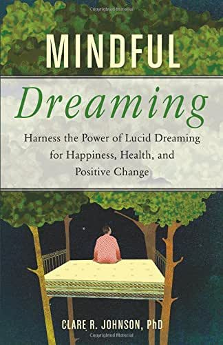 Mindful Dreaming: Harness the Power of Lucid Dreaming for Happiness, Health, and Positive Change