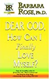 Dear God, How Can I Finally Love Myself?, Barbara Rose, 0974145769