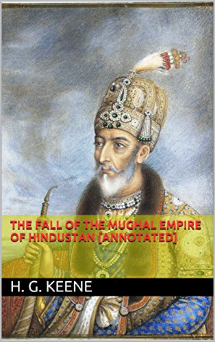THE FALL OF THE MUGHAL EMPIRE OF HINDUSTAN [annotated]