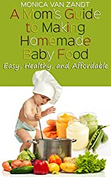 A Mom's Guide to Making Homemade Baby Food: Easy, Healthy, and Affordable Homemade Baby Food Recipes (English Edition)