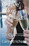 Risque' Jokes Unlimited: Hilarious jokes, great quotations and funny stories. (Carey Erichson Joke Books Book 8)