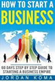How to Start a Business: 60 Days Step-by-Step Guide to Starting a Business Empire (Jordan Koma's Ebooks)