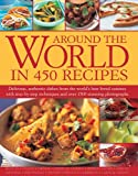 Around the World in 450 Recipes: Delicious, Authentic Dishes from the World's Best-Loved Cuisines with Step-by-Step Techniques and Over 1500 Photographs