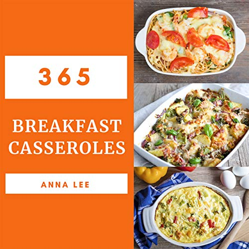 Breakfast Casseroles 365: Enjoy 365 Days With Amazing Breakfast Casserole Recipes In Your Own Breakfast Casserole Cookbook! (Breakfast Bowls Cookbook, Breakfast Sandwich Maker Recipe Book) [Book 1] by Anna Lee