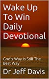 Wake Up To Win Daily Devotional: God's Way Is Still The Best Way (Grow Closer to God Book 1)