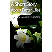 A Short Story About Easter Lilies: History of the Plants Acknowledged as Easter Lilies
