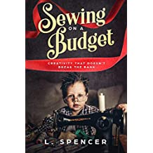 Sewing on a Budget: Creativity that Doesn't Break the Bank (Budget-Friendly Living Book 1)