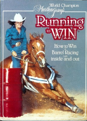 Champion Barrel Horses - World Champion Martha Josey's Running to Win: How to Win at Barrel Racing Both Inside and Out