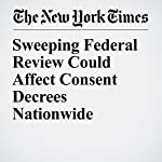 Sweeping Federal Review Could Affect Consent Decrees Nationwide | Sheryl Gay Stolberg,Eric Lichtblau