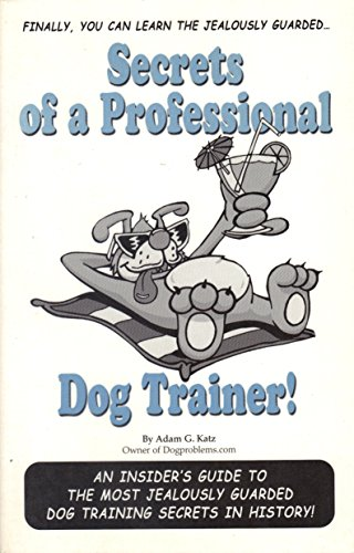 Secrets of a Professional Dog Trainer: An Insider's Guide to the Most Jealously Guarded Dog . . .