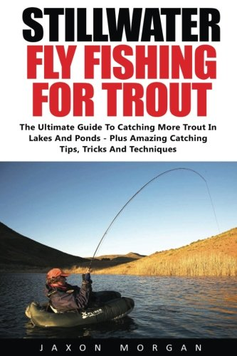 Stillwater Fly Fishing For Trout: The Ultimate Guide To Catching More Trout In Lakes And Ponds - Plus Amazing Catching Tips, Tricks And (Lake Trout Fishing Tips)