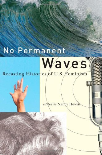 No Permanent Waves: Recasting Histories of US Feminism by Nancy Hewitt