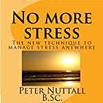 No More Stress: The New Technique to Manage Stress Anywhere | Peter Nuttall B.Sc.