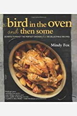 A Bird in the Oven and Then Some: 20 Ways to Roast the Perfect Chicken Plus 80 Delectable Recipes Hardcover