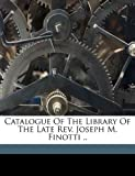 Catalogue of the Library of the Late Rev. Joseph M. Finotti . ., , 1172485410