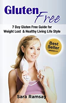 Gluten Free: 7 Day Gluten Free Guide for Weight Lost and Healthy Living Life Style (gluten free, gluten free food, gluten free diet, gluten free weight lost diet, gluten free hassle free) by [Ramsay, Sara]