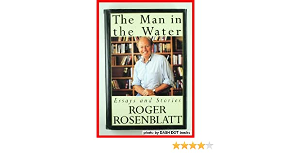 the man in the water and other essays roger rosenblatt the man in the water and other essays roger rosenblatt 9780679426936 com books