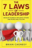 Leadership: The 7 Laws Of Leadership: Develop Yourself, Influence Others And People Will Follow