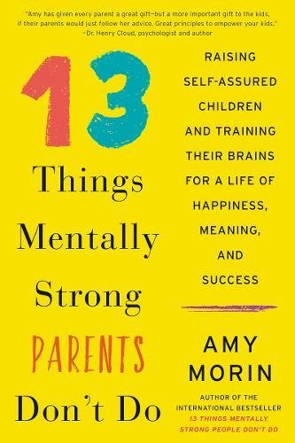 13 Things Mentally Strong Parents Don't Do: Raising Self-Assured Children and Training Their Brains for a Life of Happiness, Meaning, and Success (Kids Life Strong)