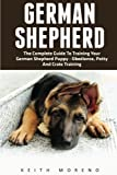 German Shepherd: The Complete Guide To Training Your German Shepherd Puppy - Obedience, Potty, And Crate Training!