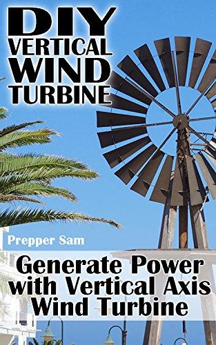 DIY Vertical Wind Turbine: Generate Power with Vertical Axis Wind Turbine: (Survival Crafts, Power Generation)