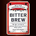 Bitter Brew : The Rise and Fall of Anheuser-Busch and America's Kings of Beer Audiobook by William Knoedelseder Narrated by Peter Berkrot