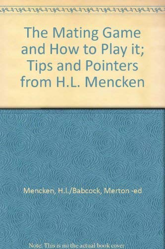 The Mating Game and How to Play It: Tips and Pointers From the Collected Wisdom of H. L. Mencken (Over Fifty Years a Bac