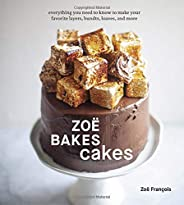Zoë Bakes Cakes: Everything You Need to Know to Make Your Favorite Layers, Bundts, Loaves, and More [A Baking