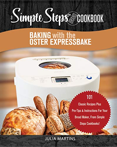 Baking with the Oster Expressbake Bread Machine: A Simple Steps Brand Cookbook: 101 Classic Recipes Plus Pro-Tips & Instructions For Your Bread Maker, ... Machine & Bread Maker Recipes Book 1)