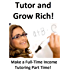 Tutor and Grow Rich!: How To Make A Full Time Income Tutoring Part Time