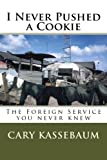 I Never Pushed a Cookie: The Foreign Service you never knew